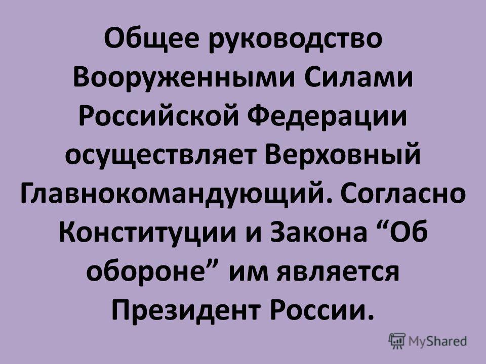 Общее руководство Вооруженными Силами Российской Федерации осуществляет Верховный Главнокомандующий. Согласно Конституции и Закона Об обороне им является Президент России.