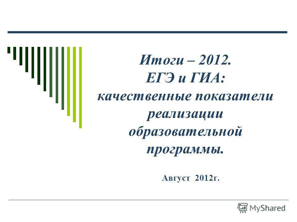 Итоги – 2012. ЕГЭ и ГИА: качественные показатели реализации образовательной программы. Август 2012г.