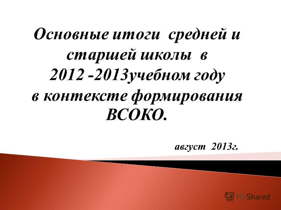 август 2013г. Основные итоги средней и старшей школы в 2012 -2013учебном году в контексте формирования ВСОКО.