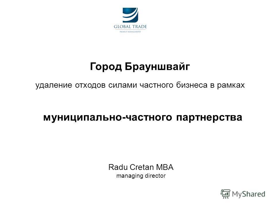 Город Брауншвaйг удаление отходов силами частного бизнеса в рамках муниципально-частного партнерства Radu Cretan MBA managing director