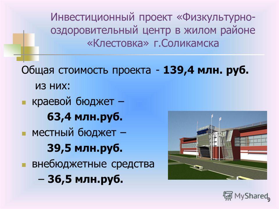 9 Инвестиционный проект «Физкультурно- оздоровительный центр в жилом районе «Клестовка» г.Соликамска Общая стоимость проекта - 139,4 млн. руб. из них: краевой бюджет – 63,4 млн.руб. местный бюджет – 39,5 млн.руб. внебюджетные средства – 36,5 млн.руб.