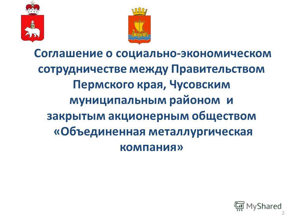 Соглашение о социально-экономическом сотрудничестве между Правительством Пермского края, Чусовским муниципальным районом и закрытым акционерным обществом «Объединенная металлургическая компания» 2