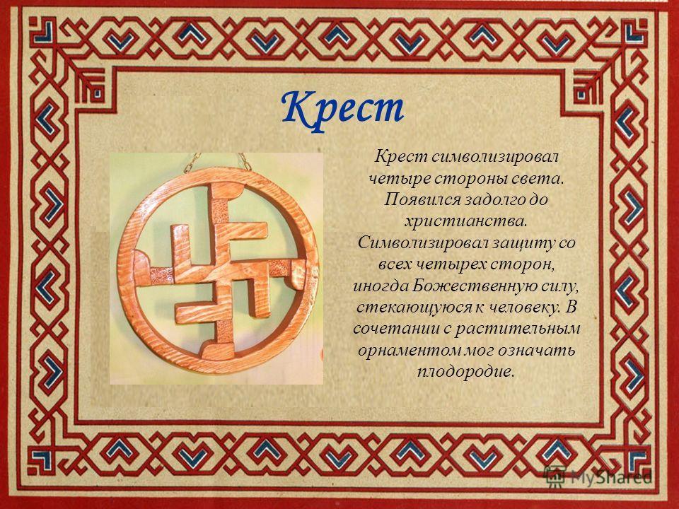 Крест Крест символизировал четыре стороны света. Появился задолго до христианства. Символизировал защиту со всех четырех сторон, иногда Божественную силу, стекающуюся к человеку. В сочетании с растительным орнаментом мог означать плодородие.