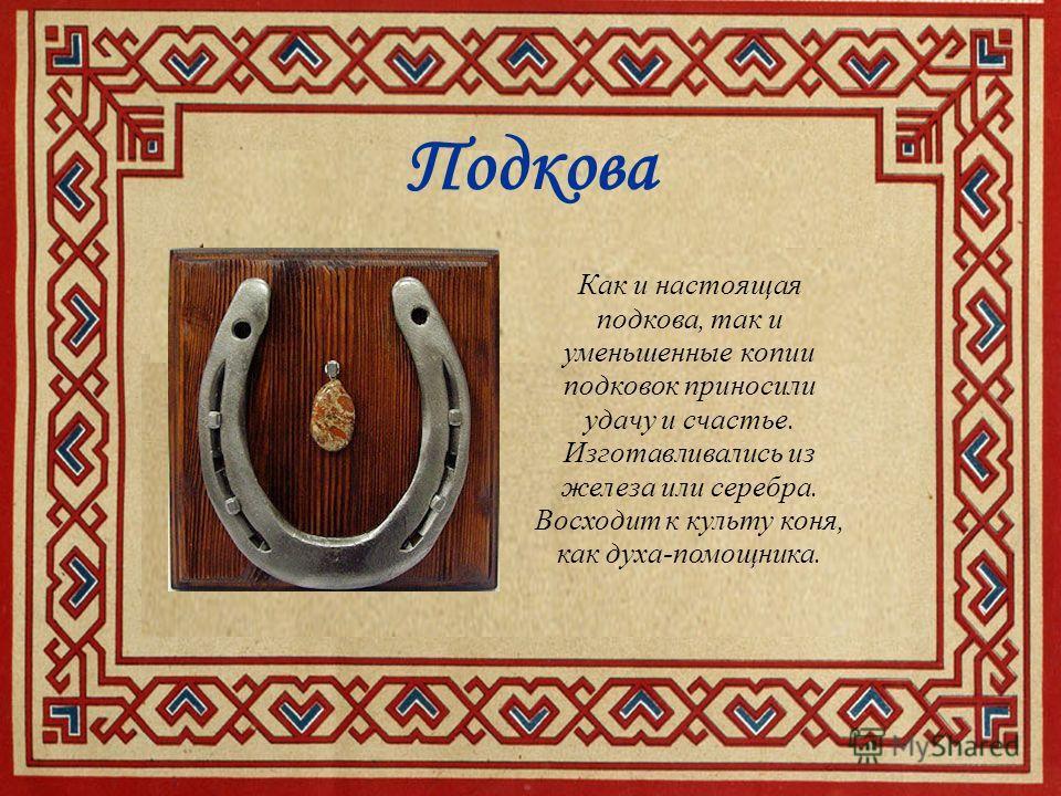 Подкова Как и настоящая подкова, так и уменьшенные копии подковок приносили удачу и счастье. Изготавливались из железа или серебра. Восходит к культу коня, как духа-помощника.