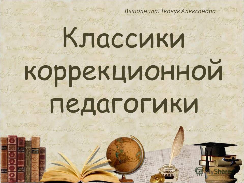 Классики коррекционной педагогики Выполнила: Ткачук Александра