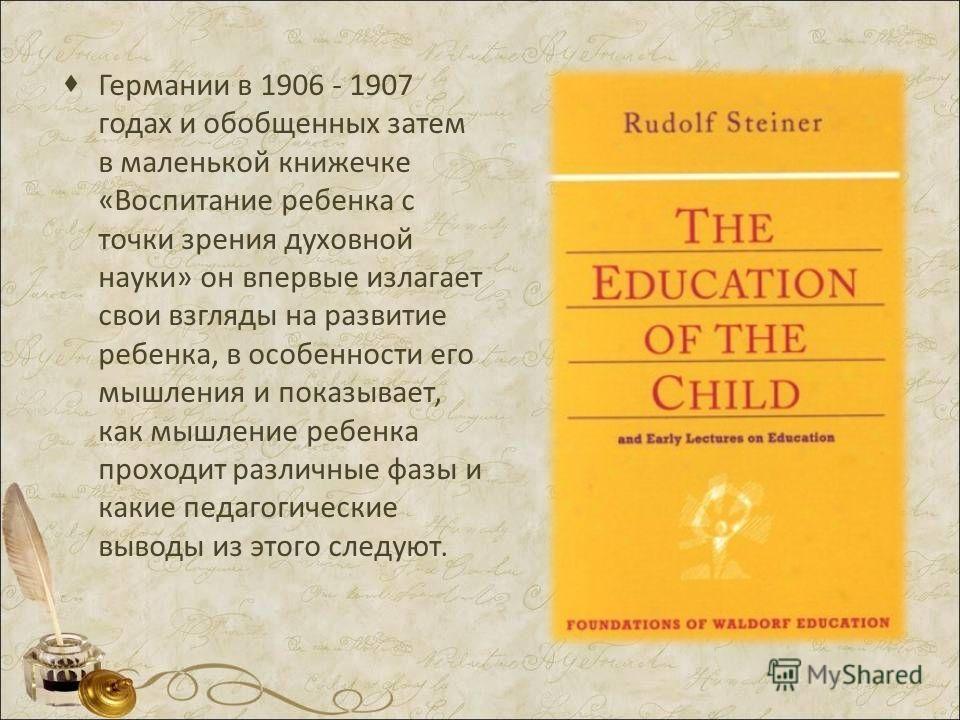 Германии в 1906 - 1907 годах и обобщенных затем в маленькой книжечке «Воспитание ребенка с точки зрения духовной науки» он впервые излагает свои взгляды на развитие ребенка, в особенности его мышления и показывает, как мышление ребенка проходит разли