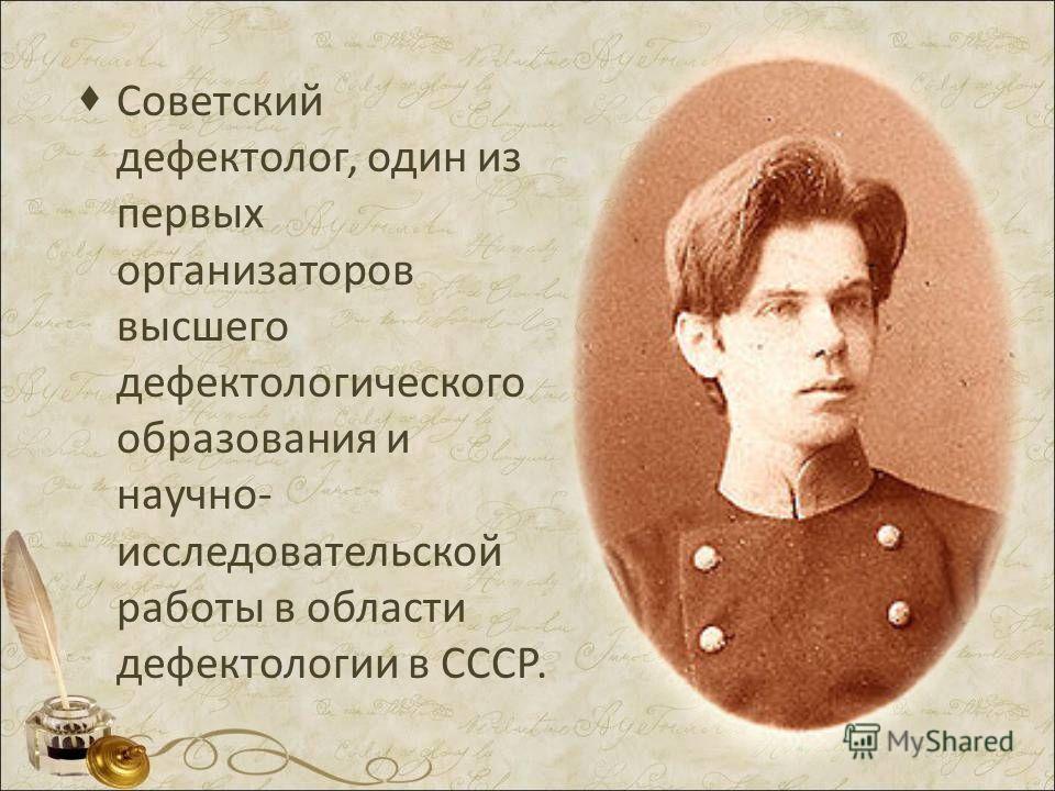 Советский дефектолог, один из первых организаторов высшего дефектологического образования и научно- исследовательской работы в области дефектологии в СССР.