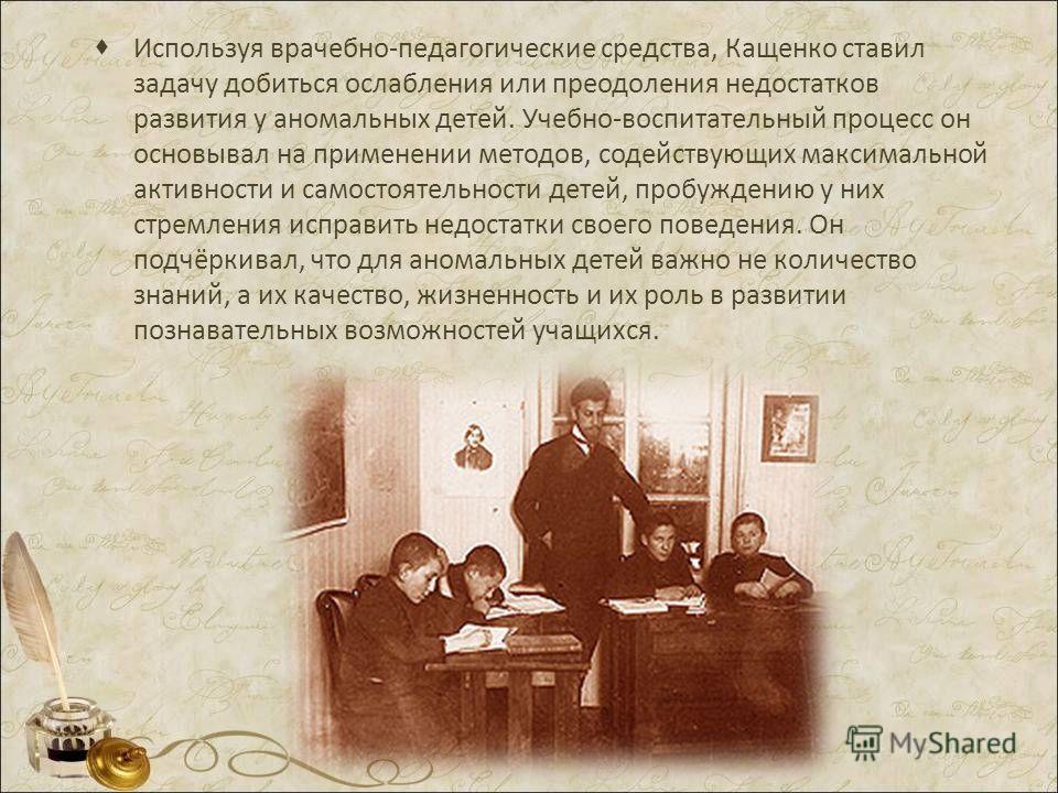 Используя врачебно-педагогические средства, Кащенко ставил задачу добиться ослабления или преодоления недостатков развития у аномальных детей. Учебно-воспитательный процесс он основывал на применении методов, содействующих максимальной активности и с