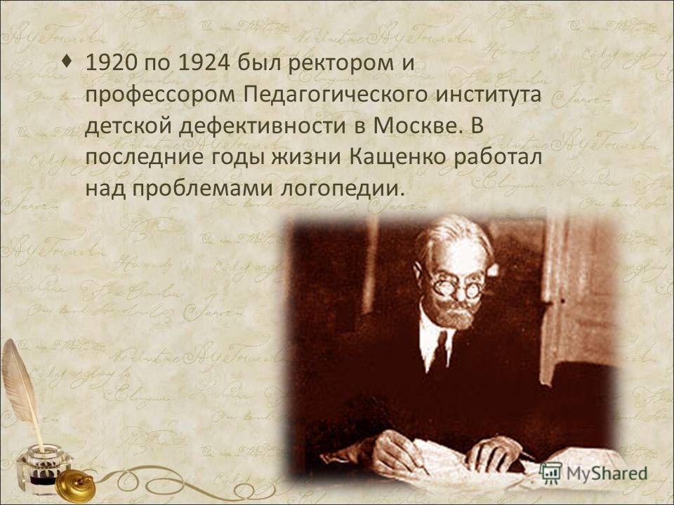 1920 по 1924 был ректором и профессором Педагогического института детской дефективности в Москве. В последние годы жизни Кащенко работал над проблемами логопедии.