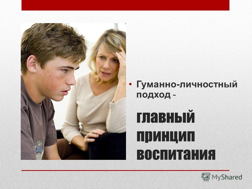 главный принцип воспитания Гуманно-личностный подход -