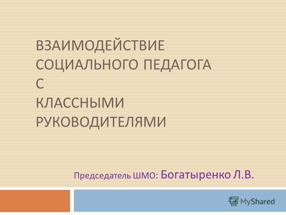 ВЗАИМОДЕЙСТВИЕ СОЦИАЛЬНОГО ПЕДАГОГА С КЛАССНЫМИ РУКОВОДИТЕЛЯМИ Председатель ШМО : Богатыренко Л. В.