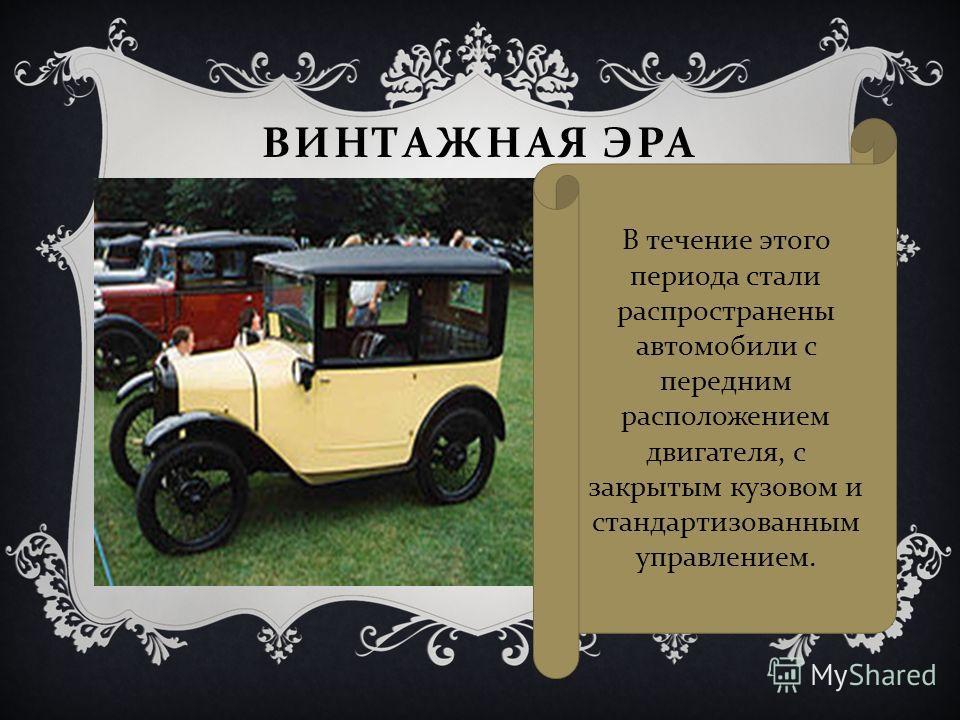 ВИНТАЖНАЯ ЭРА В течение этого периода стали распространены автомобили с передним расположением двигателя, с закрытым кузовом и стандартизованным управлением.