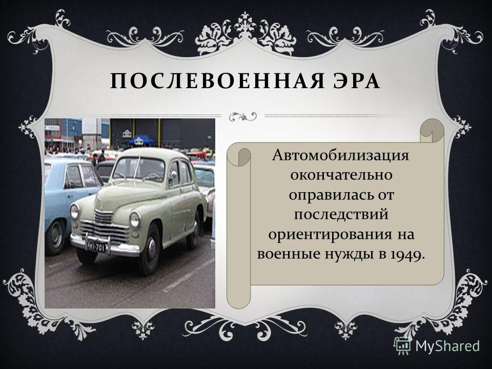 ПОСЛЕВОЕННАЯ ЭРА Автомобилизация окончательно оправилась от последствий ориентирования на военные нужды в 1949.