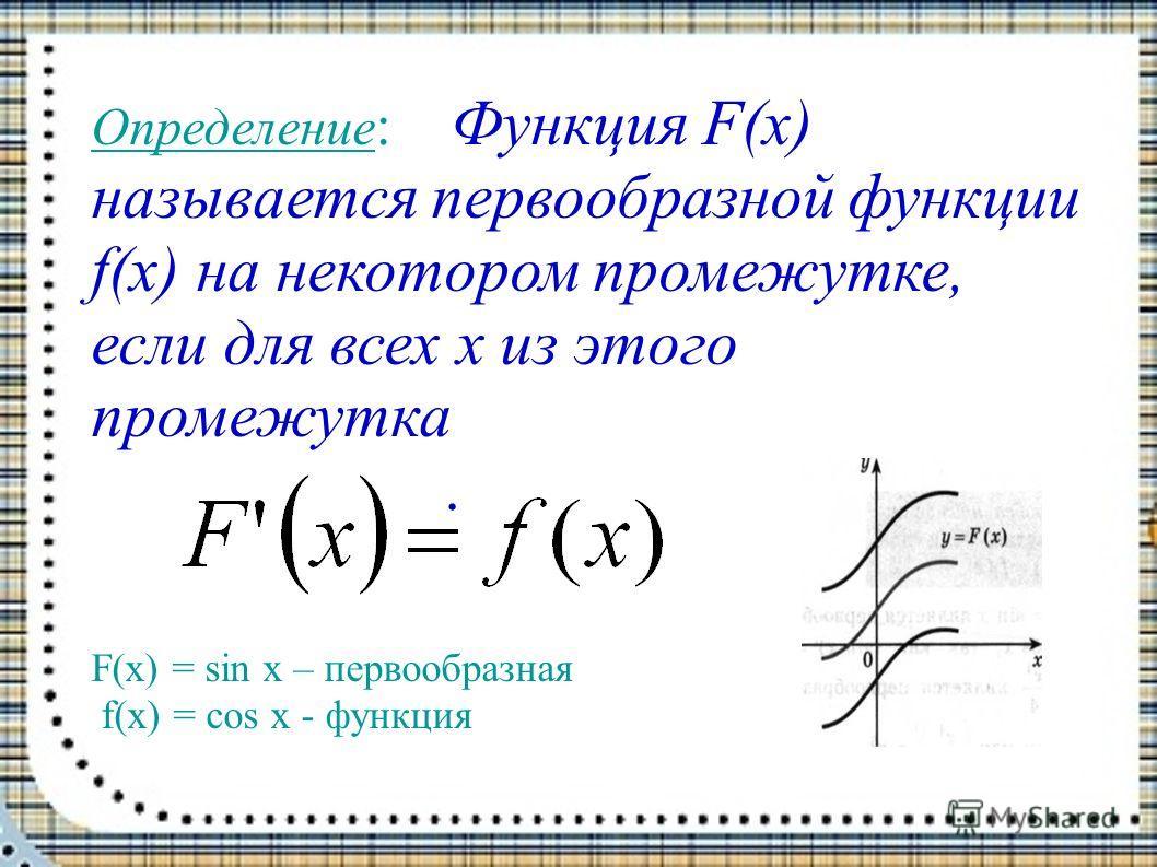 Определение : Функция F(x) называется первообразной функции f(x) на некотором промежутке, если для всех х из этого промежутка. F(x) = sin x – первообразная f(x) = cos x - функция