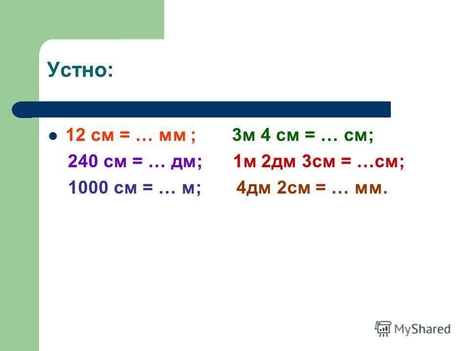 Устно: 12 см = … мм ; 3м 4 см = … см; 240 см = … дм; 1м 2дм 3см = …см; 1000 см = … м; 4дм 2см = … мм.