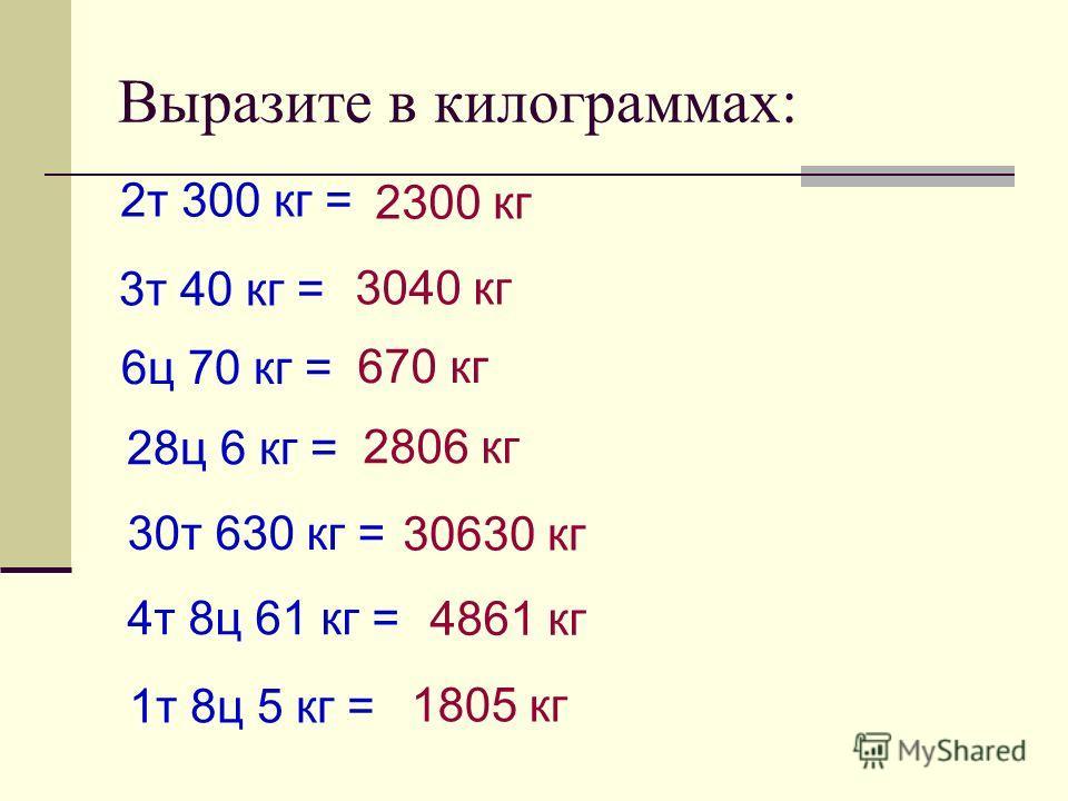 Выразите в килограммах: 2т 300 кг = 2300 кг 3т 40 кг = 3040 кг 6ц 70 кг = 670 кг 28ц 6 кг = 2806 кг 30т 630 кг = 30630 кг 4т 8ц 61 кг = 4861 кг 1т 8ц 5 кг = 1805 кг