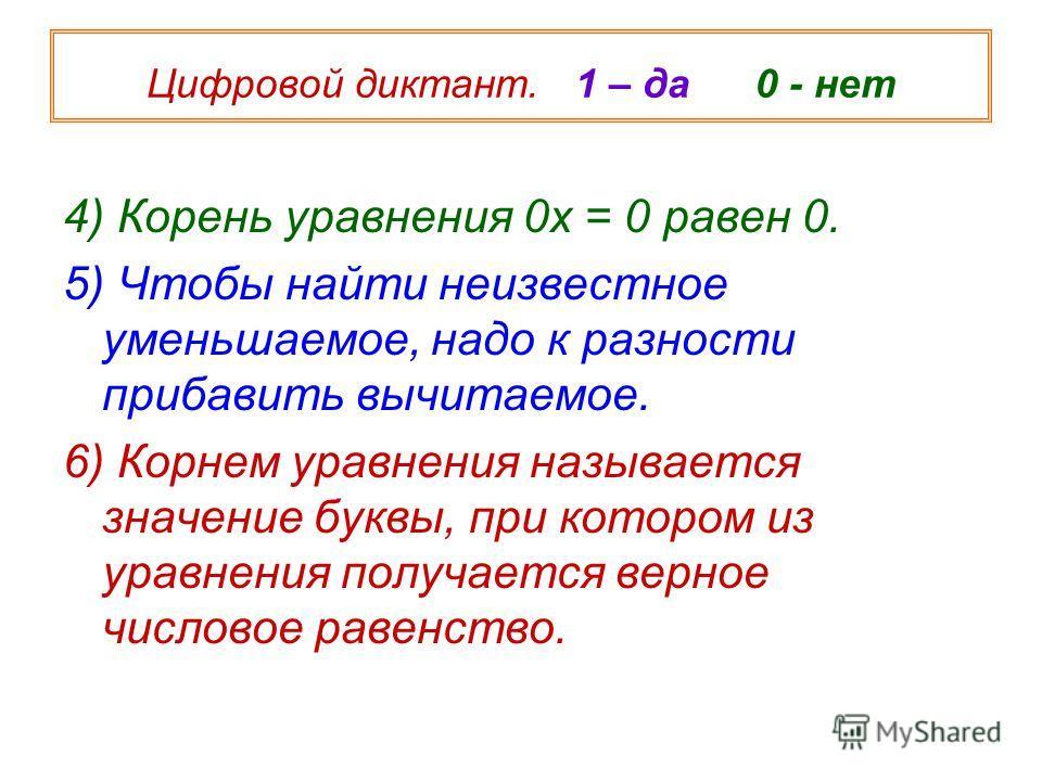 4) Корень уравнения 0х = 0 равен 0. 5) Чтобы найти неизвестное уменьшаемое, надо к разности прибавить вычитаемое. 6) Корнем уравнения называется значение буквы, при котором из уравнения получается верное числовое равенство. Цифровой диктант. 1 – да 0