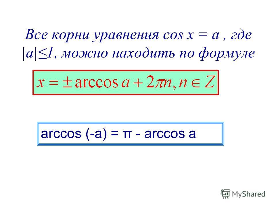 Все корни уравнения cos x = a, где |а|1, можно находить по формуле arccos (-a) = π - arccos a