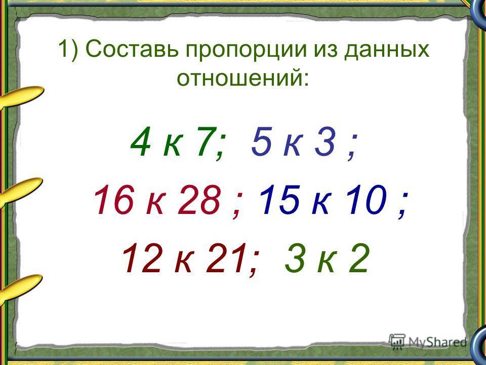1) Составь пропорции из данных отношений: 4 к 7; 5 к 3 ; 16 к 28 ; 15 к 10 ; 12 к 21; 3 к 2