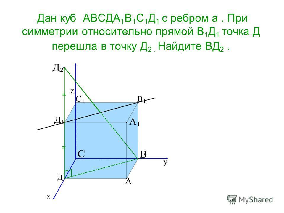 Дан куб АВСДА 1 В 1 С 1 Д 1 с ребром а. При симметрии относительно прямой В 1 Д 1 точка Д перешла в точку Д 2. Найдите ВД 2.