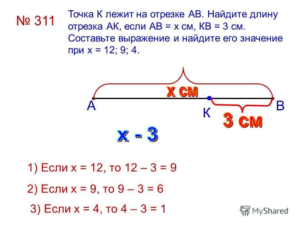 Точка К лежит на отрезке АВ. Найдите длину отрезка АК, если АВ = х см, КВ = 3 см. Составьте выражение и найдите его значение при х = 12; 9; 4. А В К 311 1) Если х = 12, то 12 – 3 = 9 2) Если х = 9, то 9 – 3 = 6 3) Если х = 4, то 4 – 3 = 1