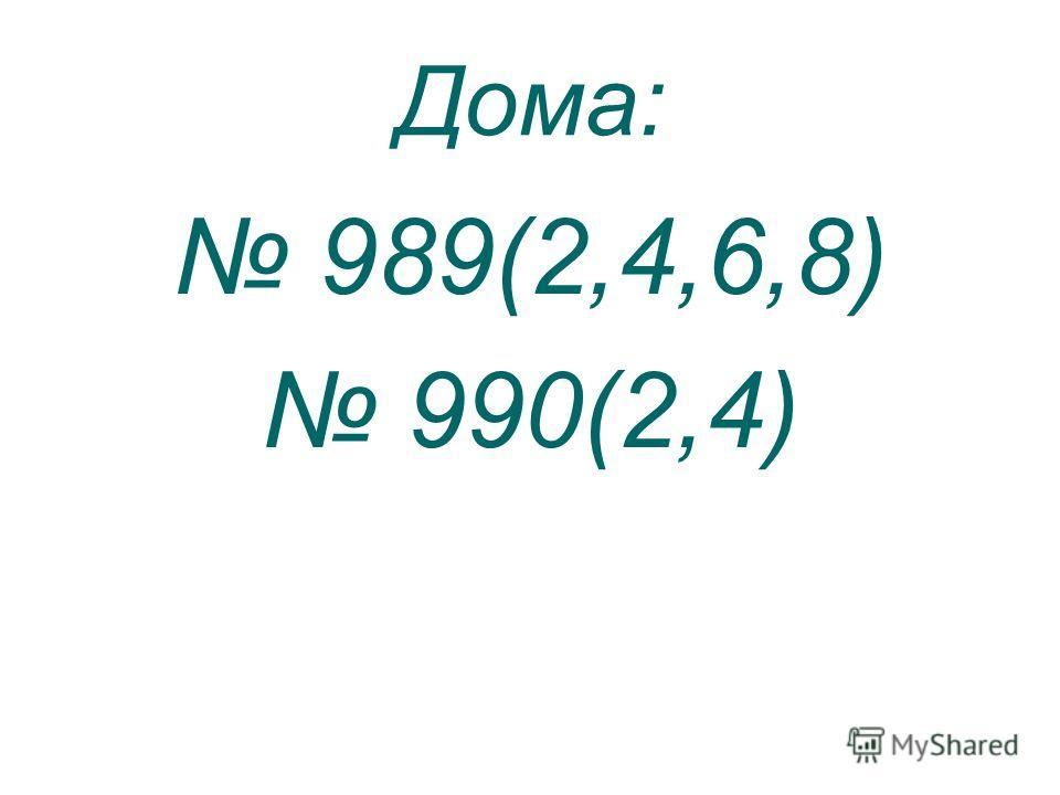 Дома: 989(2,4,6,8) 990(2,4)