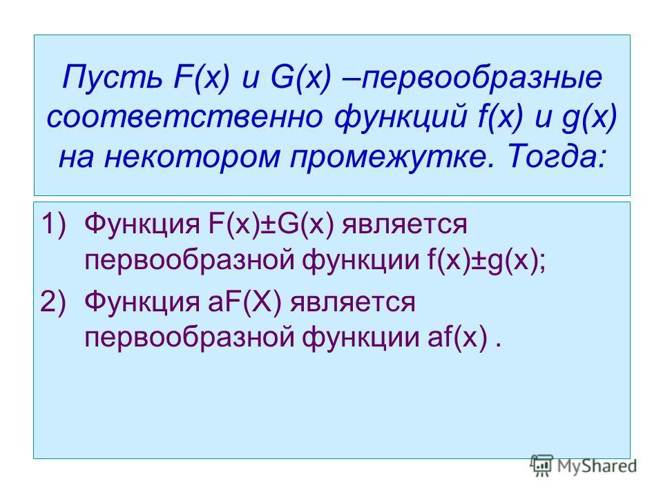 Пусть F(x) и G(x) –первообразные соответственно функций f(x) и g(x) на некотором промежутке. Тогда: 1)Функция F(x)±G(x) является первообразной функции f(x)±g(x); 2)Функция аF(X) является первообразной функции аf(x).