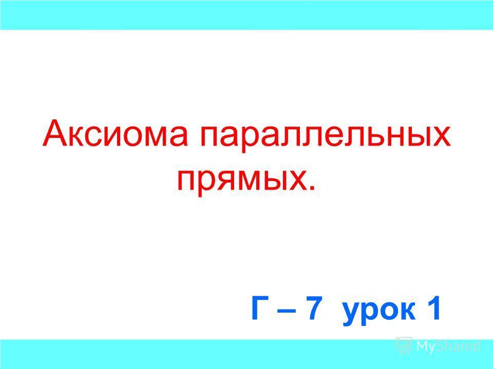 Аксиома параллельных прямых. Г – 7 урок 1