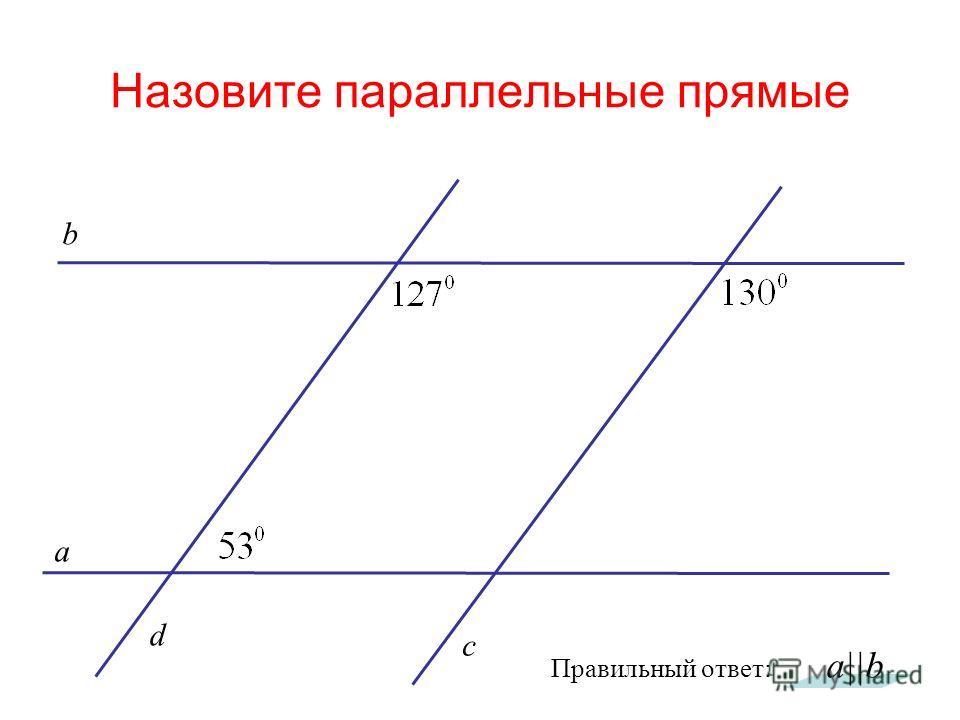 Назовите параллельные прямые а c b a||b d Правильный ответ: