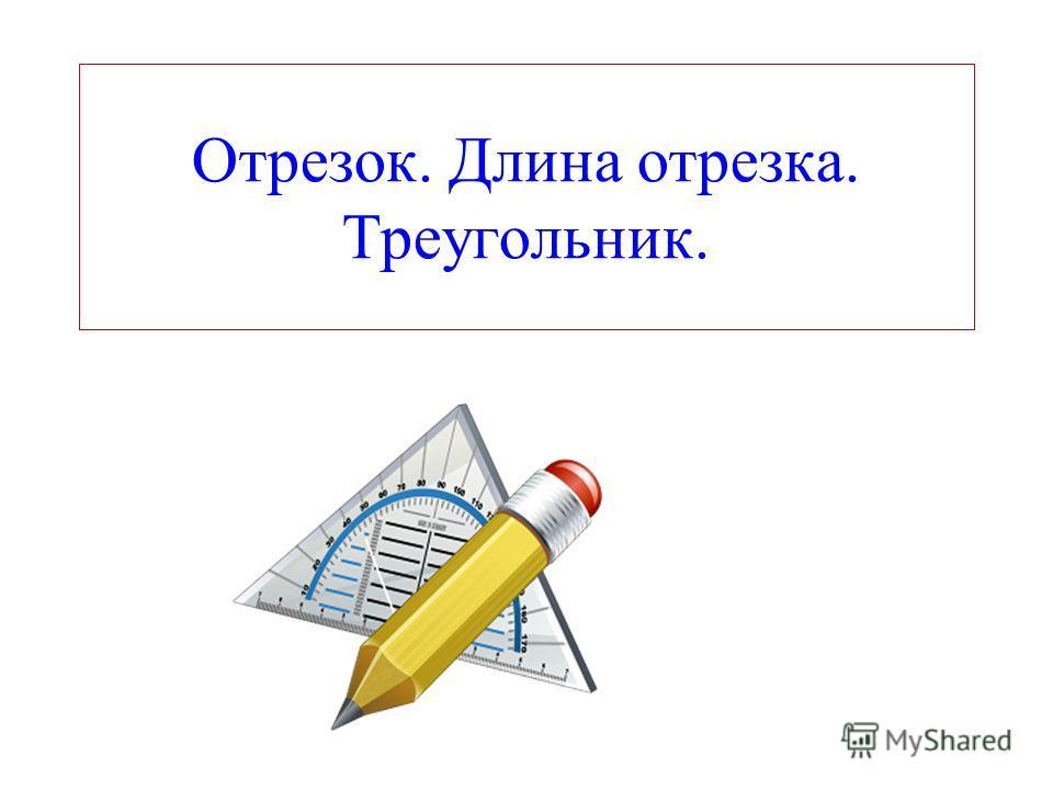 Отрезок. Длина отрезка. Треугольник.