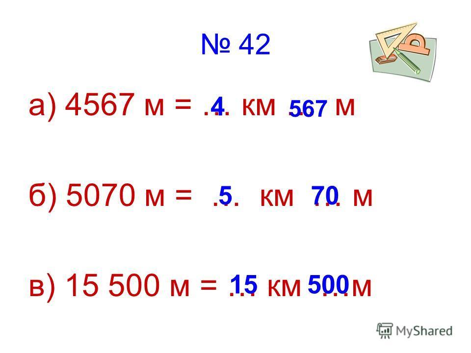 42 а) 4567 м = … км … м б) 5070 м = … км … м в) 15 500 м = … км …м 4 567 570 15500