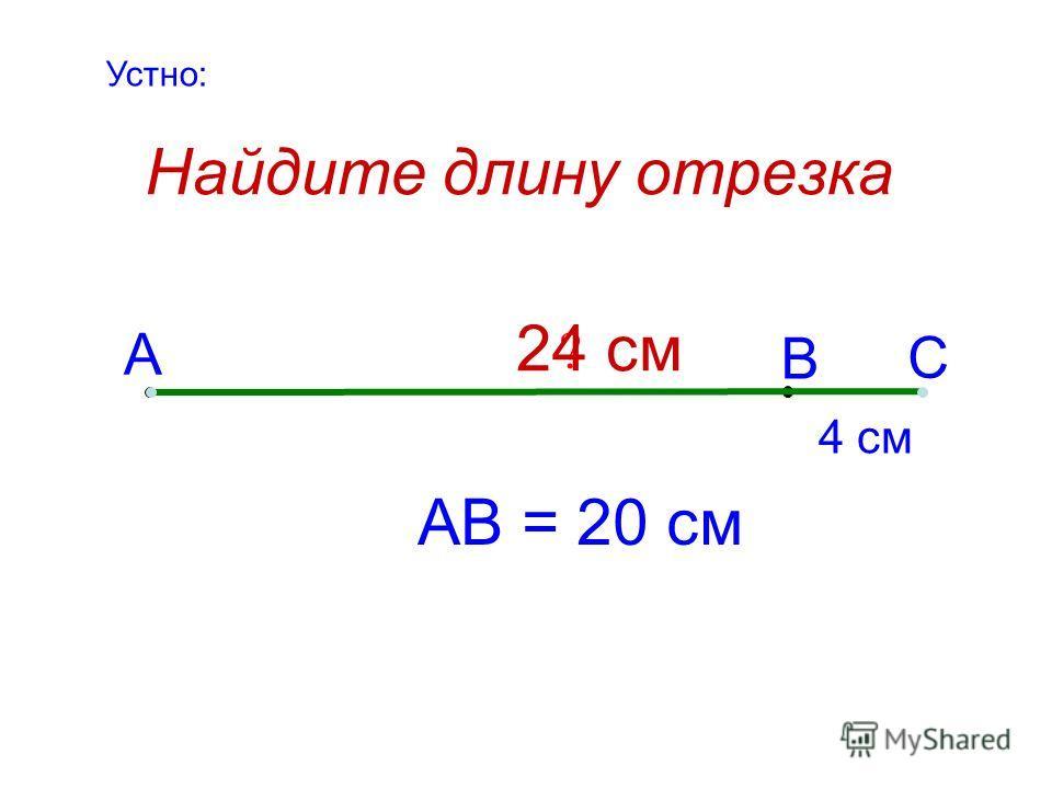 Найдите длину отрезка А В С 4 см АВ = 20 см ? 24 см Устно: