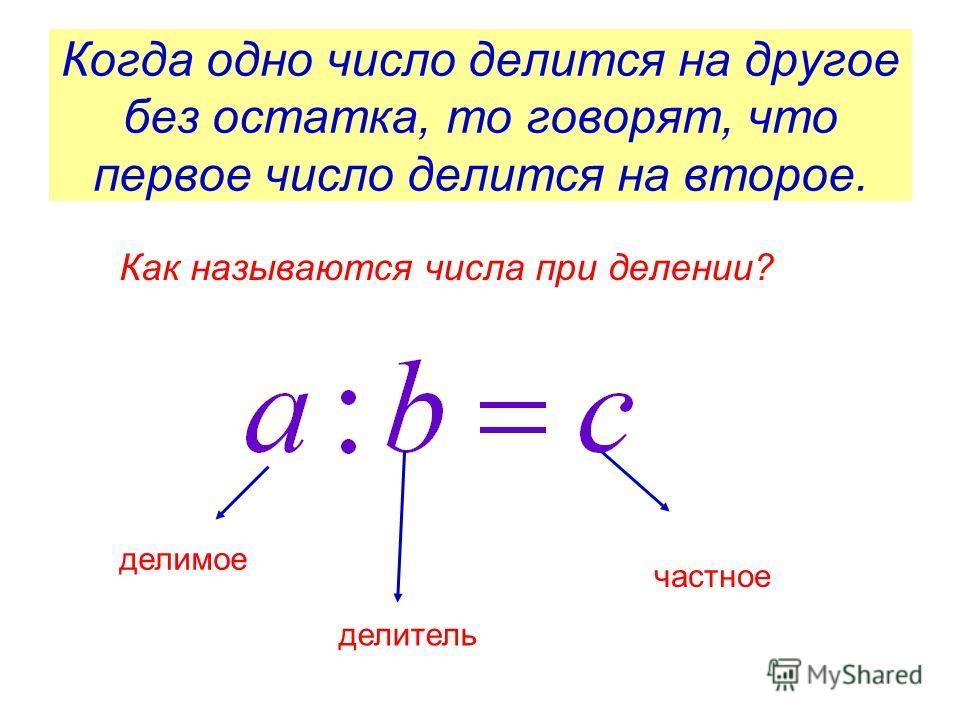 Когда одно число делится на другое без остатка, то говорят, что первое число делится на второе. Как называются числа при делении? делимое делитель частное