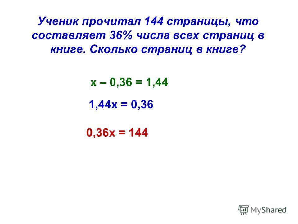 Ученик прочитал 144 страницы, что составляет 36% числа всех страниц в книге. Сколько страниц в книге? 0,36х = 144 х – 0,36 = 1,44 1,44х = 0,36