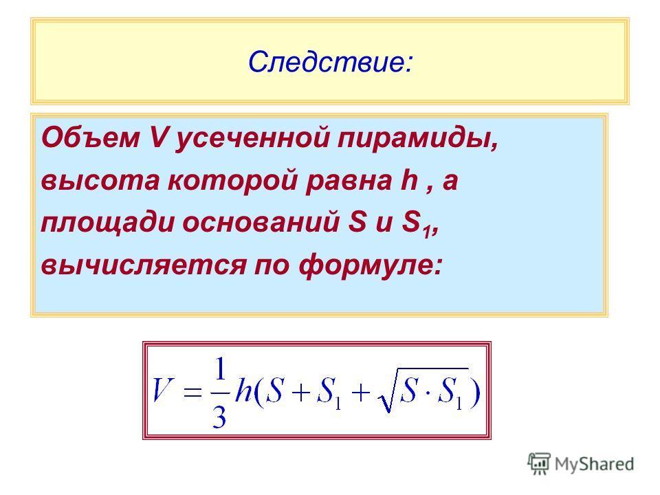 Следствие: Объем V усеченной пирамиды, высота которой равна h, а площади оснований S и S 1, вычисляется по формуле: