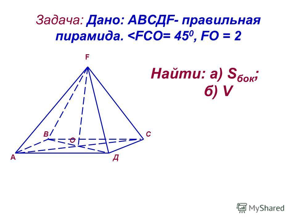 Задача: Дано: АВСДF- правильная пирамида.