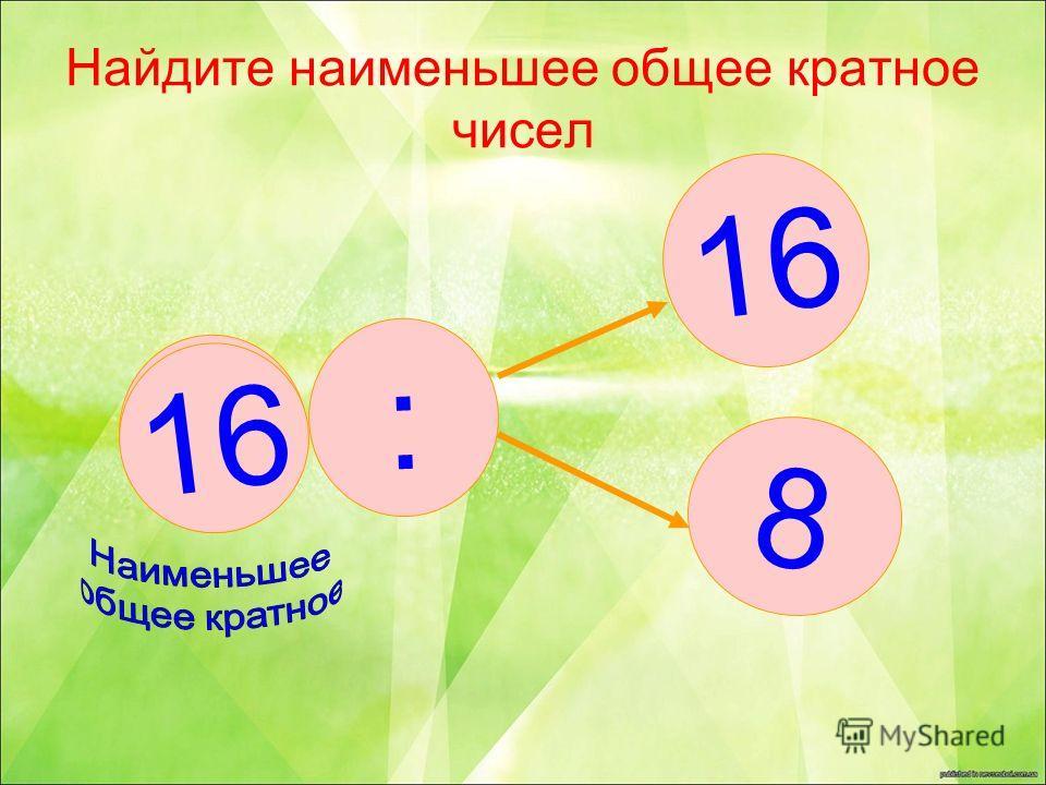 Найдите наименьшее общее кратное чисел 16 8 : ?