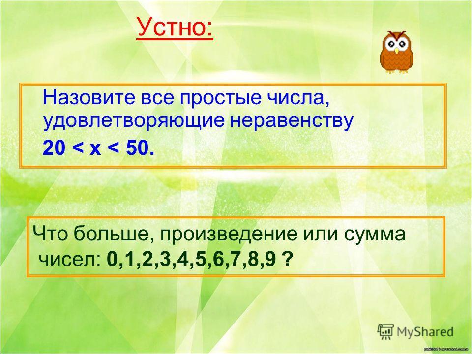Устно: Назовите все простые числа, удовлетворяющие неравенству 20 < x < 50. Что больше, произведение или сумма чисел: 0,1,2,3,4,5,6,7,8,9 ?