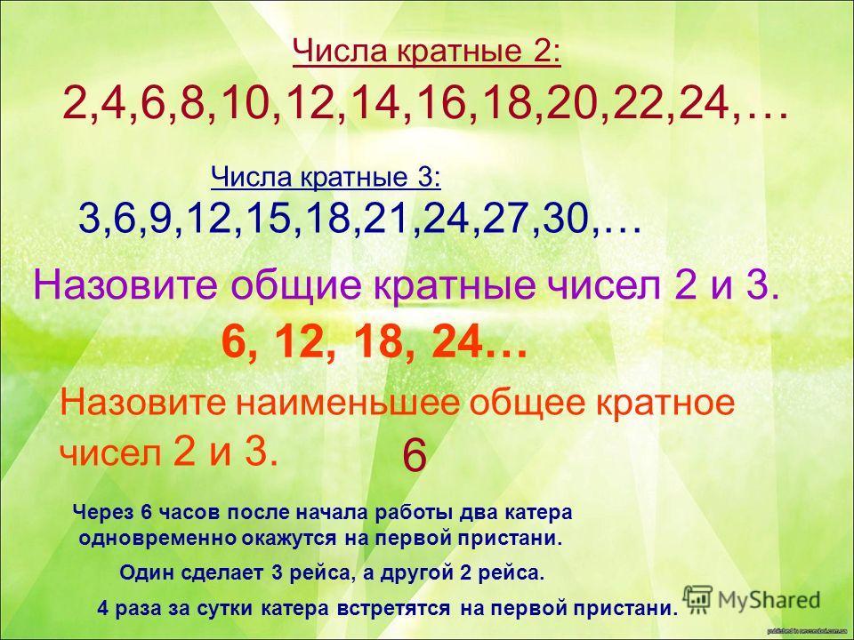 Числа кратные 2: 2,4,6,8,10,12,14,16,18,20,22,24,… Числа кратные 3: 3,6,9,12,15,18,21,24,27,30,… Назовите общие кратные чисел 2 и 3. Назовите наименьшее общее кратное чисел 2 и 3. 6, 12, 18, 24… 6 Через 6 часов после начала работы два катера одноврем