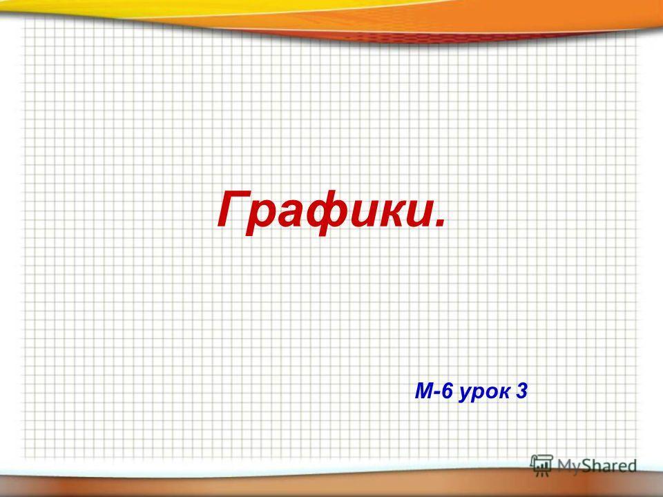 Графики. М-6 урок 3