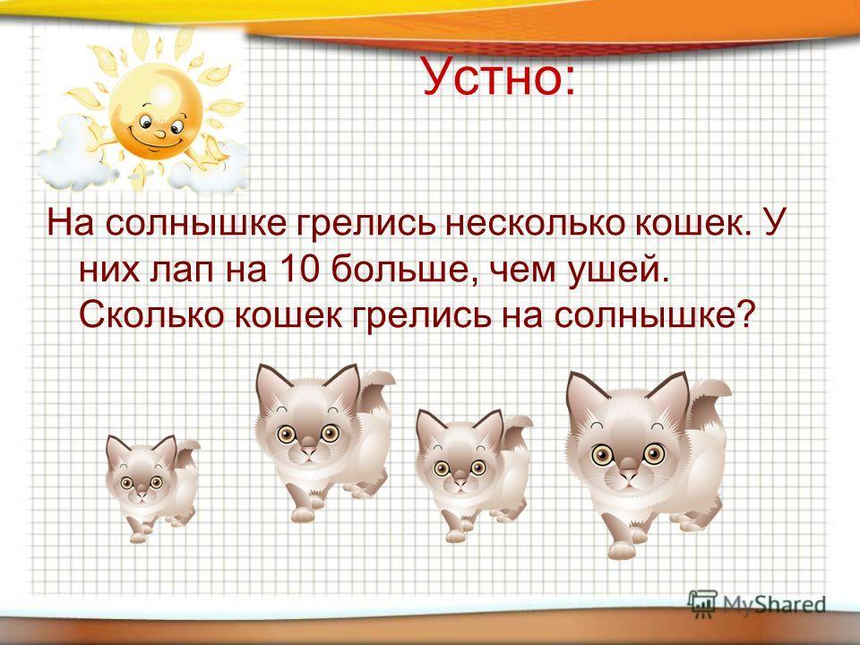 Устно: На солнышке грелись несколько кошек. У них лап на 10 больше, чем ушей. Сколько кошек грелись на солнышке?