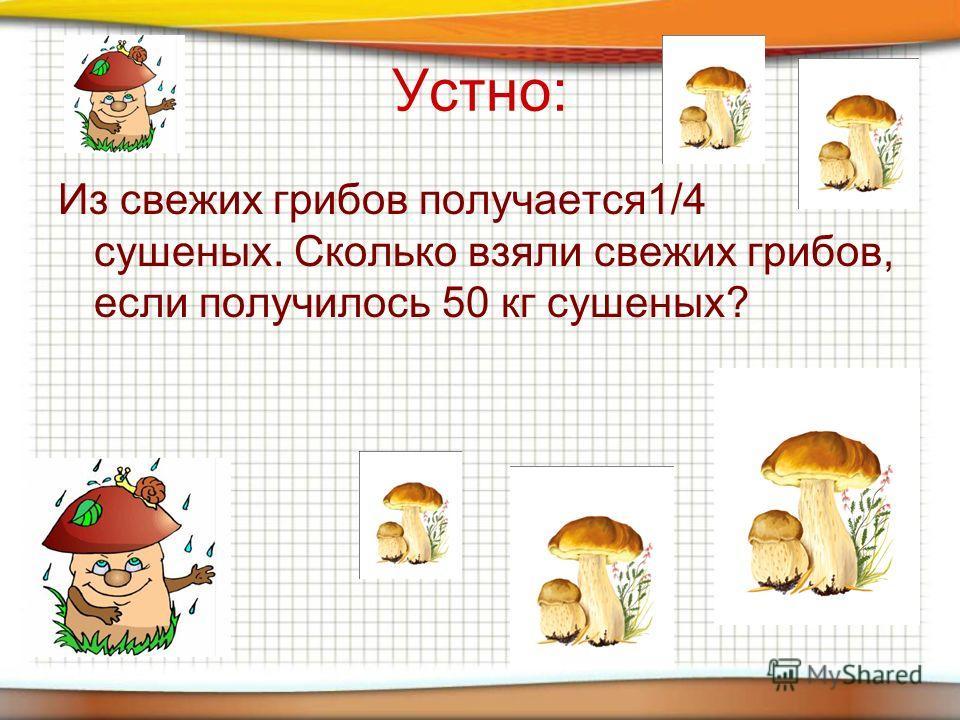 Устно: Из свежих грибов получается1/4 сушеных. Сколько взяли свежих грибов, если получилось 50 кг сушеных?