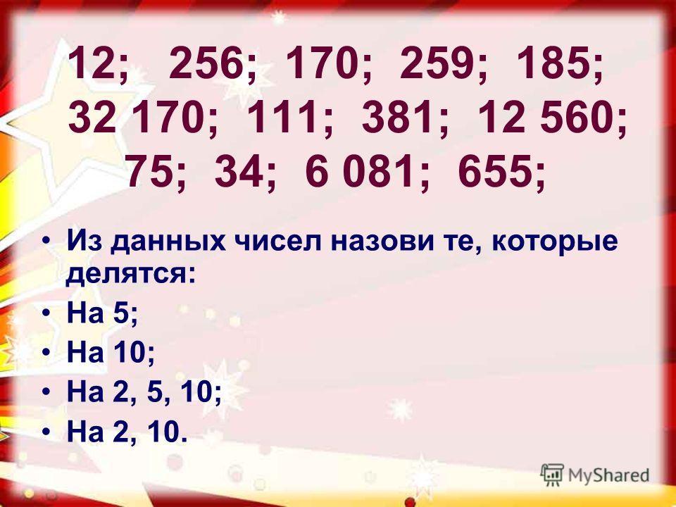 12; 256; 170; 259; 185; 32 170; 111; 381; 12 560; 75; 34; 6 081; 655; Из данных чисел назови те, которые делятся: На 5; На 10; На 2, 5, 10; На 2, 10.
