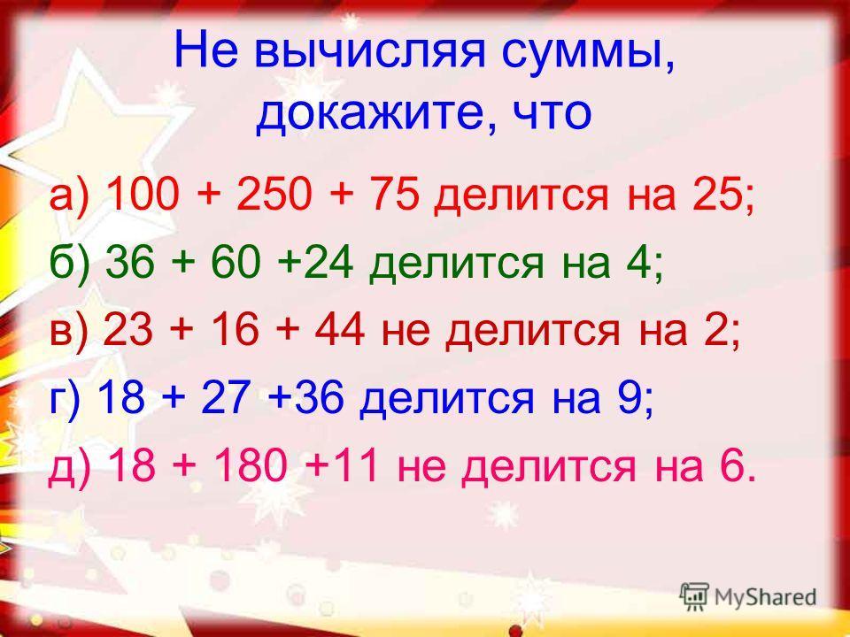 Не вычисляя суммы, докажите, что а) 100 + 250 + 75 делится на 25; б) 36 + 60 +24 делится на 4; в) 23 + 16 + 44 не делится на 2; г) 18 + 27 +36 делится на 9; д) 18 + 180 +11 не делится на 6.
