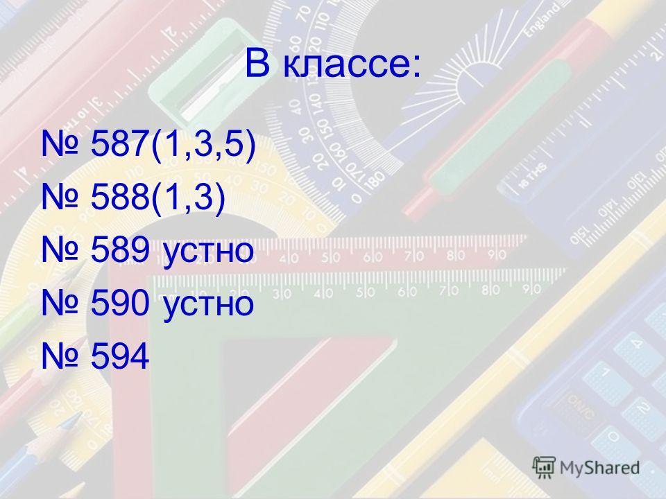 В классе: 587(1,3,5) 588(1,3) 589 устно 590 устно 594