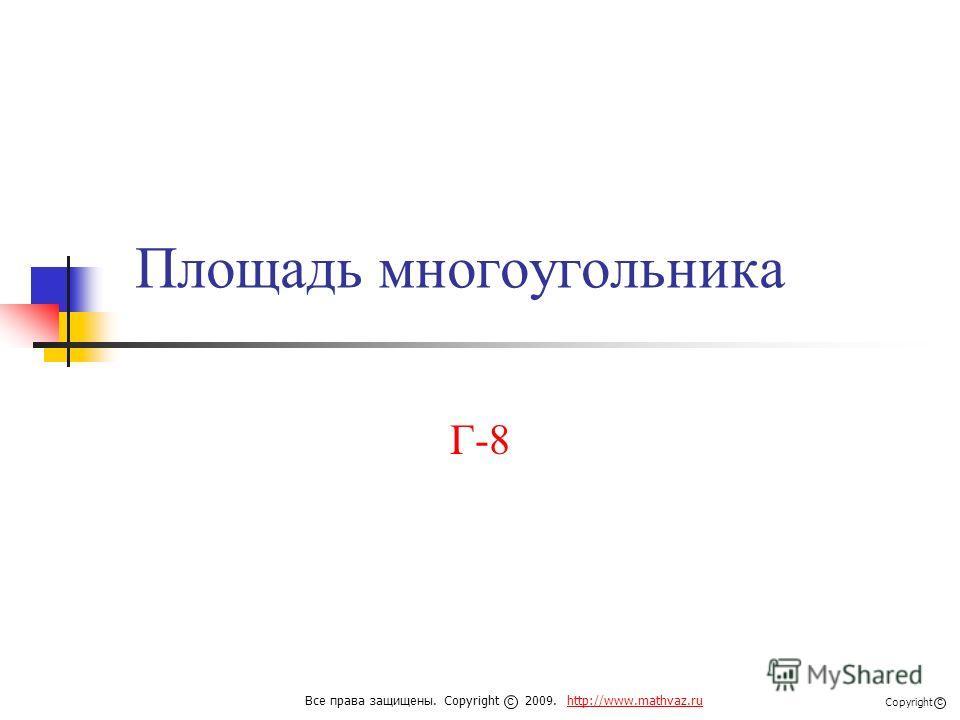 Площадь многоугольника Г-8 Все права защищены. Copyright 2009. http://www.mathvaz.ruhttp://www.mathvaz.ru с Copyright с