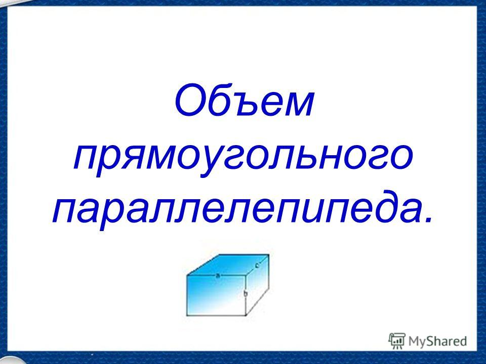 Объем прямоугольного параллелепипеда.