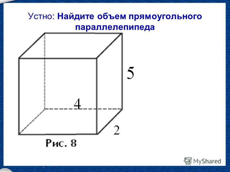 Устно: Найдите объем прямоугольного параллелепипеда