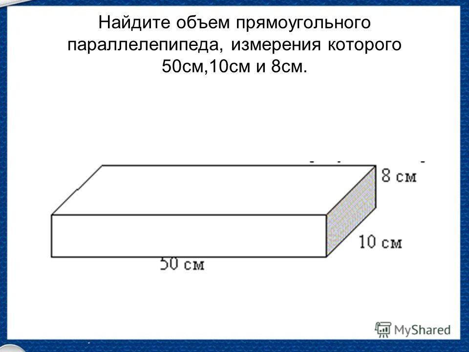 Найдите объем прямоугольного параллелепипеда, измерения которого 50см,10см и 8см.