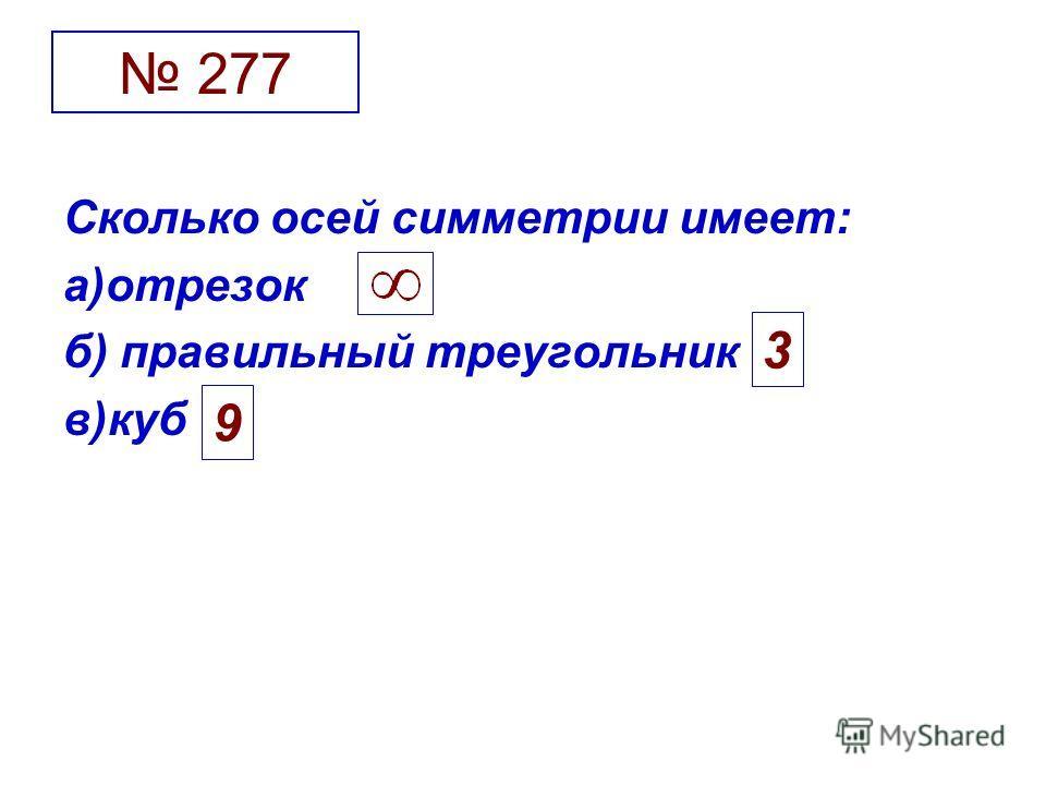 277 Сколько осей симметрии имеет: а)отрезок б) правильный треугольник в)куб 3 9